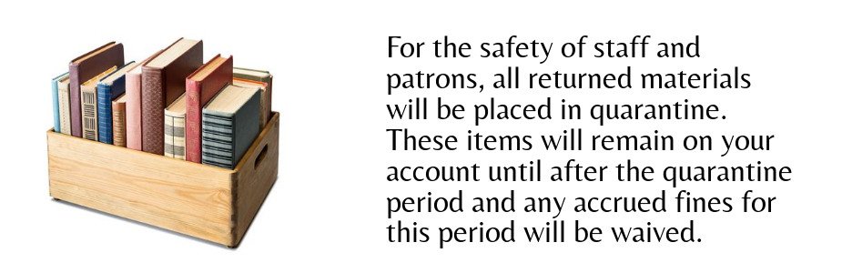 box of books. For the safety of staff and patrons, all returned materials will be placed in quarantine. These items will remain on your account until after the quarantine period and any accrued fines will be waived.